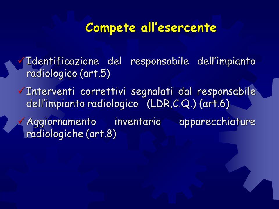 Compete all'esercente  Identificazione del responsabile dell'impianto radiologico (art.5)  Interventi correttivi segnalati dal responsabile dell'imp