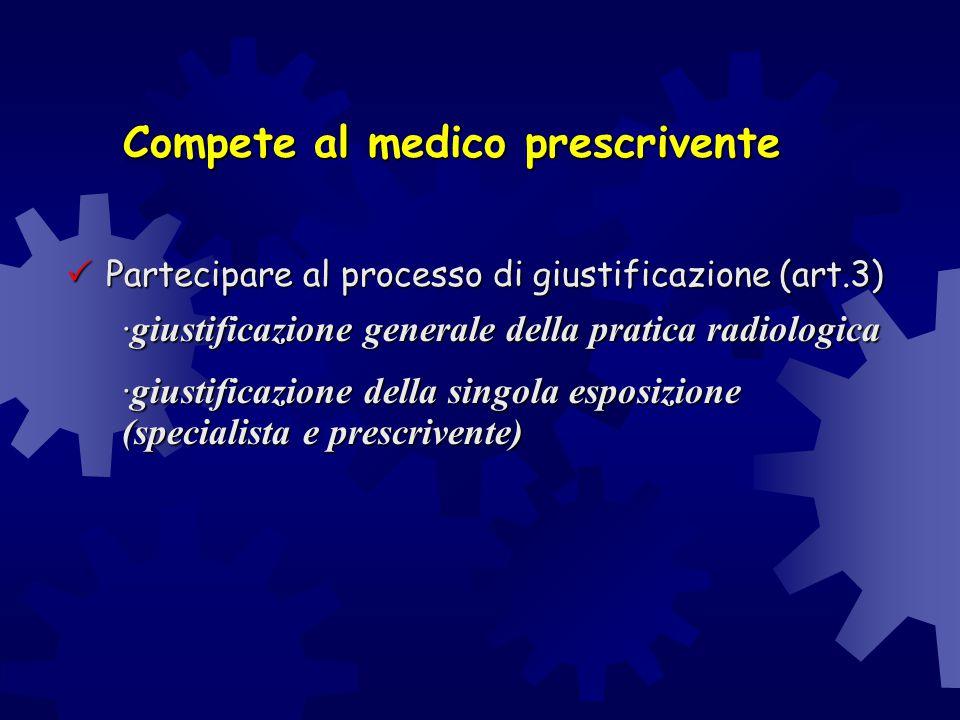 Compete al medico prescrivente  Partecipare al processo di giustificazione (art.3) ·giustificazione generale della pratica radiologica ·giustificazio
