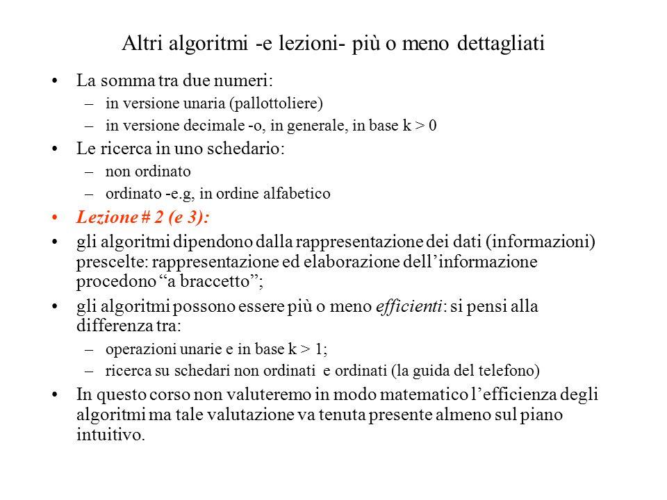 Altri algoritmi -e lezioni- più o meno dettagliati La somma tra due numeri: –in versione unaria (pallottoliere) –in versione decimale -o, in generale, in base k > 0 Le ricerca in uno schedario: –non ordinato –ordinato -e.g, in ordine alfabetico Lezione # 2 (e 3): gli algoritmi dipendono dalla rappresentazione dei dati (informazioni) prescelte: rappresentazione ed elaborazione dell'informazione procedono a braccetto ; gli algoritmi possono essere più o meno efficienti: si pensi alla differenza tra: –operazioni unarie e in base k > 1; –ricerca su schedari non ordinati e ordinati (la guida del telefono) In questo corso non valuteremo in modo matematico l'efficienza degli algoritmi ma tale valutazione va tenuta presente almeno sul piano intuitivo.