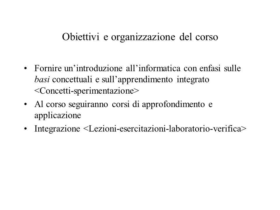 Obiettivi e organizzazione del corso Fornire un'introduzione all'informatica con enfasi sulle basi concettuali e sull'apprendimento integrato Al corso seguiranno corsi di approfondimento e applicazione Integrazione
