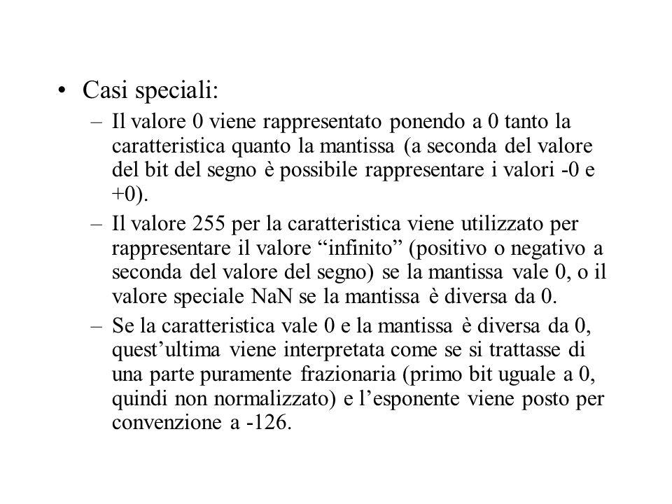 Casi speciali: –Il valore 0 viene rappresentato ponendo a 0 tanto la caratteristica quanto la mantissa (a seconda del valore del bit del segno è possibile rappresentare i valori -0 e +0).