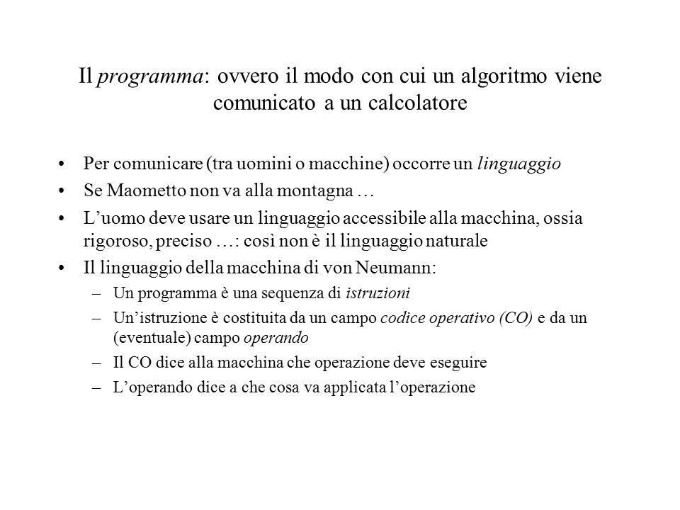 Il programma: ovvero il modo con cui un algoritmo viene comunicato a un calcolatore Per comunicare (tra uomini o macchine) occorre un linguaggio Se Maometto non va alla montagna … L'uomo deve usare un linguaggio accessibile alla macchina, ossia rigoroso, preciso …: così non è il linguaggio naturale Il linguaggio della macchina di von Neumann: –Un programma è una sequenza di istruzioni –Un'istruzione è costituita da un campo codice operativo (CO) e da un (eventuale) campo operando –Il CO dice alla macchina che operazione deve eseguire –L'operando dice a che cosa va applicata l'operazione
