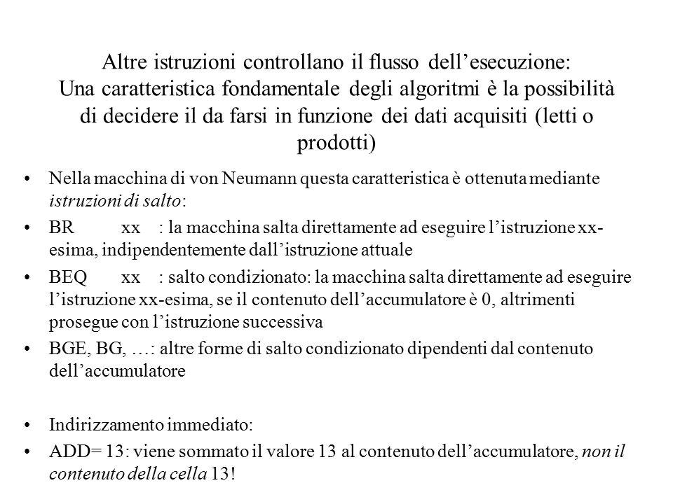 Altre istruzioni controllano il flusso dell'esecuzione: Una caratteristica fondamentale degli algoritmi è la possibilità di decidere il da farsi in funzione dei dati acquisiti (letti o prodotti) Nella macchina di von Neumann questa caratteristica è ottenuta mediante istruzioni di salto: BRxx: la macchina salta direttamente ad eseguire l'istruzione xx- esima, indipendentemente dall'istruzione attuale BEQxx: salto condizionato: la macchina salta direttamente ad eseguire l'istruzione xx-esima, se il contenuto dell'accumulatore è 0, altrimenti prosegue con l'istruzione successiva BGE, BG, …: altre forme di salto condizionato dipendenti dal contenuto dell'accumulatore Indirizzamento immediato: ADD= 13: viene sommato il valore 13 al contenuto dell'accumulatore, non il contenuto della cella 13!