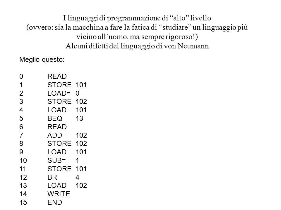 I linguaggi di programmazione di alto livello (ovvero: sia la macchina a fare la fatica di studiare un linguaggio più vicino all'uomo, ma sempre rigoroso!) Alcuni difetti del linguaggio di von Neumann Meglio questo: 0READ 1STORE101 2LOAD=0 3STORE102 4LOAD101 5BEQ13 6READ 7ADD102 8STORE102 9LOAD101 10SUB=1 11STORE101 12BR4 13LOAD102 14WRITE 15END