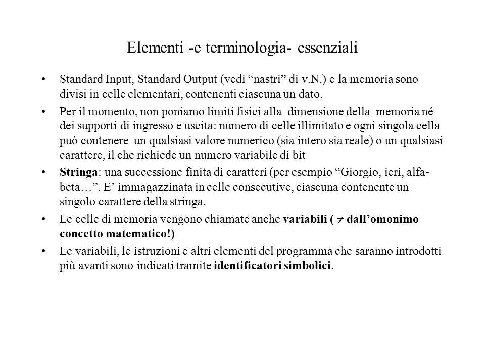 Elementi -e terminologia- essenziali Standard Input, Standard Output (vedi nastri di v.N.) e la memoria sono divisi in celle elementari, contenenti ciascuna un dato.