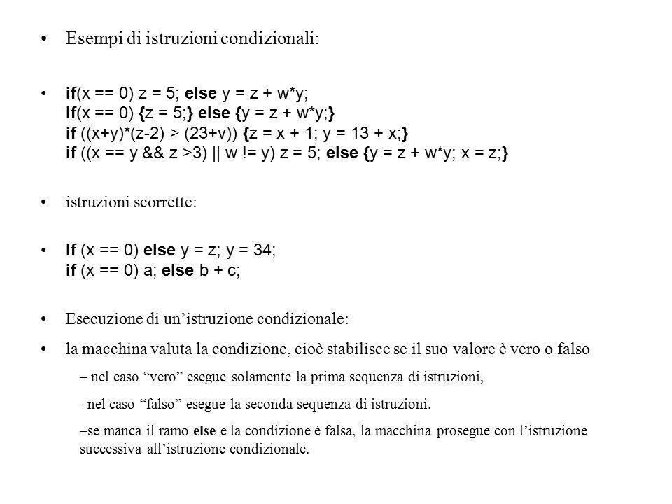 Esempi di istruzioni condizionali: if(x == 0) z = 5; else y = z + w*y; if(x == 0) {z = 5;} else {y = z + w*y;} if ((x+y)*(z-2) > (23+v)) {z = x + 1; y = 13 + x;} if ((x == y && z >3) || w != y) z = 5; else {y = z + w*y; x = z;} istruzioni scorrette: if (x == 0) else y = z; y = 34; if (x == 0) a; else b + c; Esecuzione di un'istruzione condizionale: la macchina valuta la condizione, cioè stabilisce se il suo valore è vero o falso – nel caso vero esegue solamente la prima sequenza di istruzioni, –nel caso falso esegue la seconda sequenza di istruzioni.