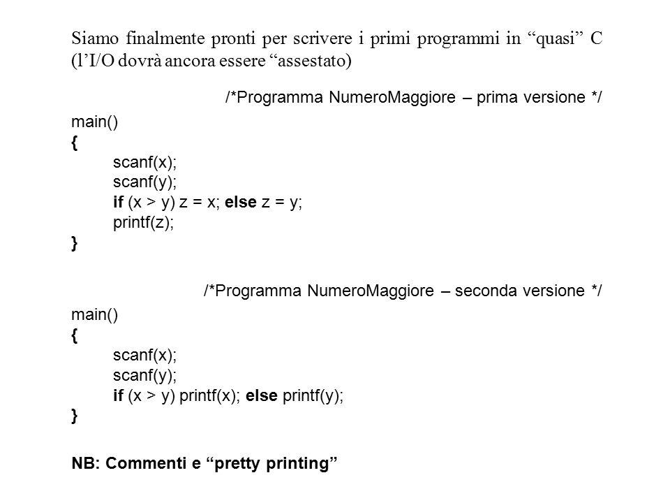 Siamo finalmente pronti per scrivere i primi programmi in quasi C (l'I/O dovrà ancora essere assestato) /*Programma NumeroMaggiore – prima versione */ main() { scanf(x); scanf(y); if (x > y) z = x; else z = y; printf(z); } /*Programma NumeroMaggiore – seconda versione */ main() { scanf(x); scanf(y); if (x > y) printf(x); else printf(y); } NB: Commenti e pretty printing