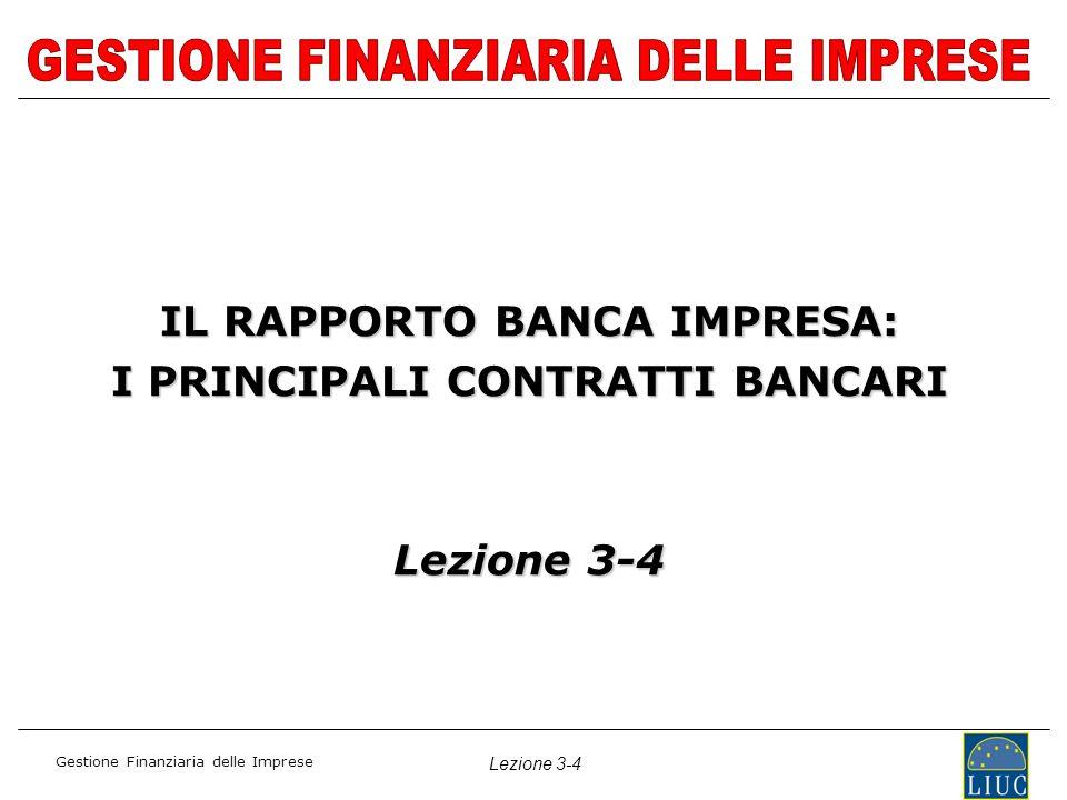 Gestione Finanziaria delle Imprese Lezione 3-4 IL RAPPORTO BANCA IMPRESA: I PRINCIPALI CONTRATTI BANCARI Lezione 3-4
