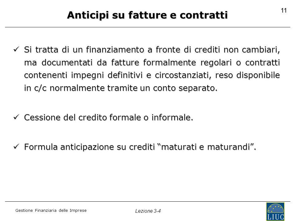Gestione Finanziaria delle Imprese Lezione 3-4 11 Anticipi su fatture e contratti Si tratta di un finanziamento a fronte di crediti non cambiari, ma d