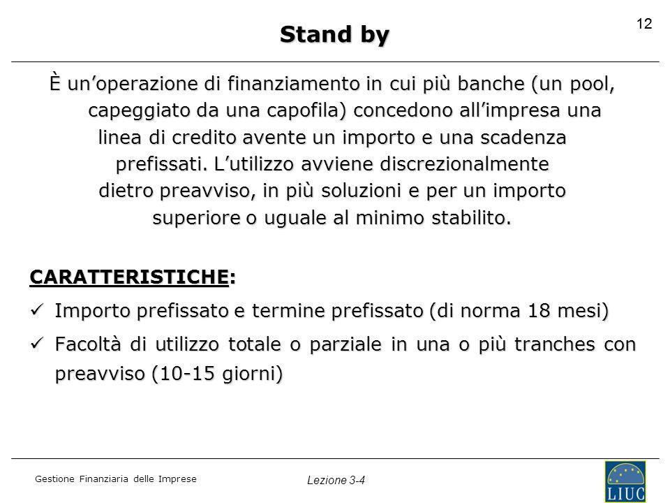 Gestione Finanziaria delle Imprese Lezione 3-4 12 Stand by È un'operazione di finanziamento in cui più banche (un pool, capeggiato da una capofila) co