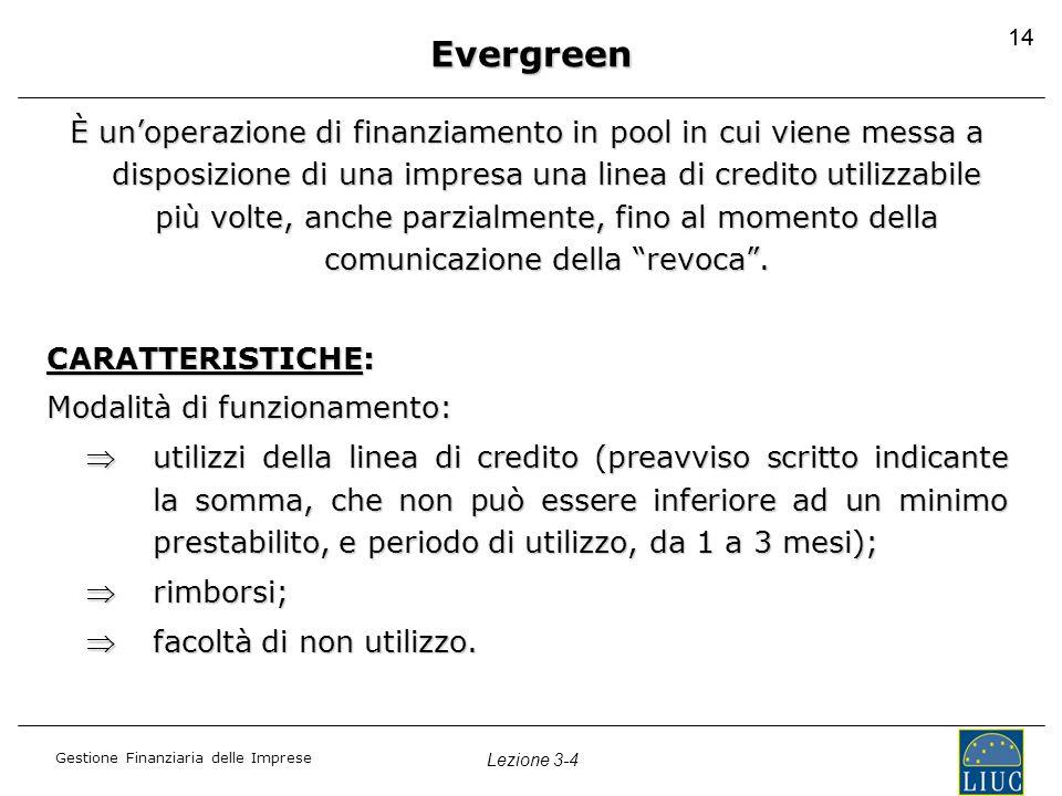 Gestione Finanziaria delle Imprese Lezione 3-4 14 Evergreen È un'operazione di finanziamento in pool in cui viene messa a disposizione di una impresa