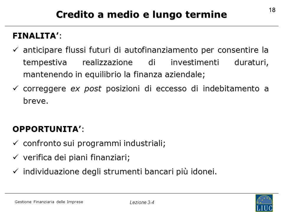 Gestione Finanziaria delle Imprese Lezione 3-4 18 Credito a medio e lungo termine FINALITA': anticipare flussi futuri di autofinanziamento per consent