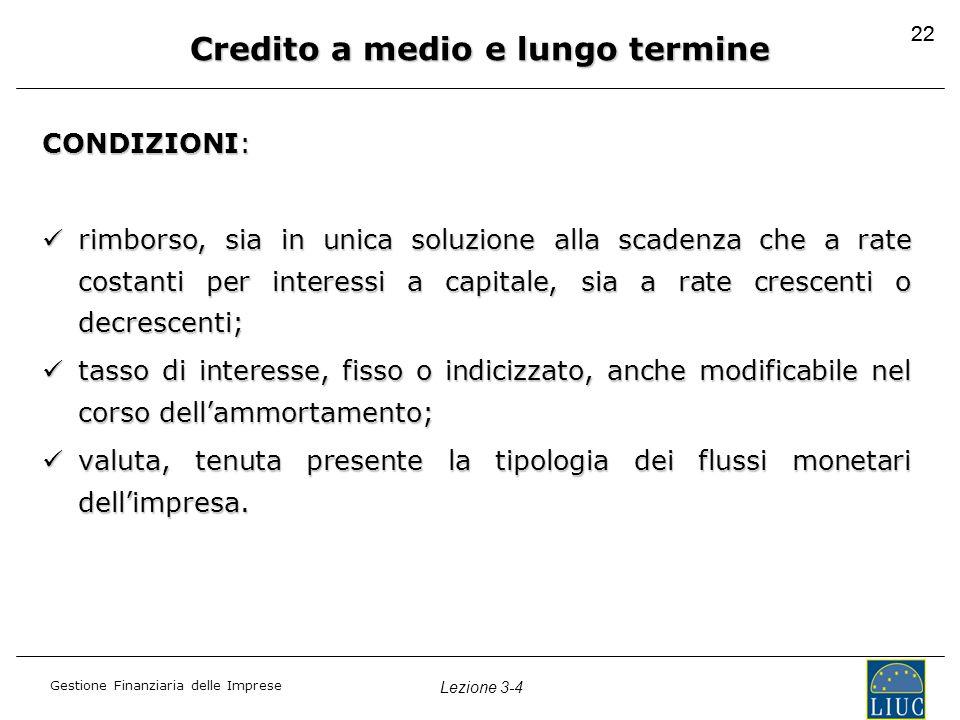 Gestione Finanziaria delle Imprese Lezione 3-4 22 Credito a medio e lungo termine CONDIZIONI: rimborso, sia in unica soluzione alla scadenza che a rat