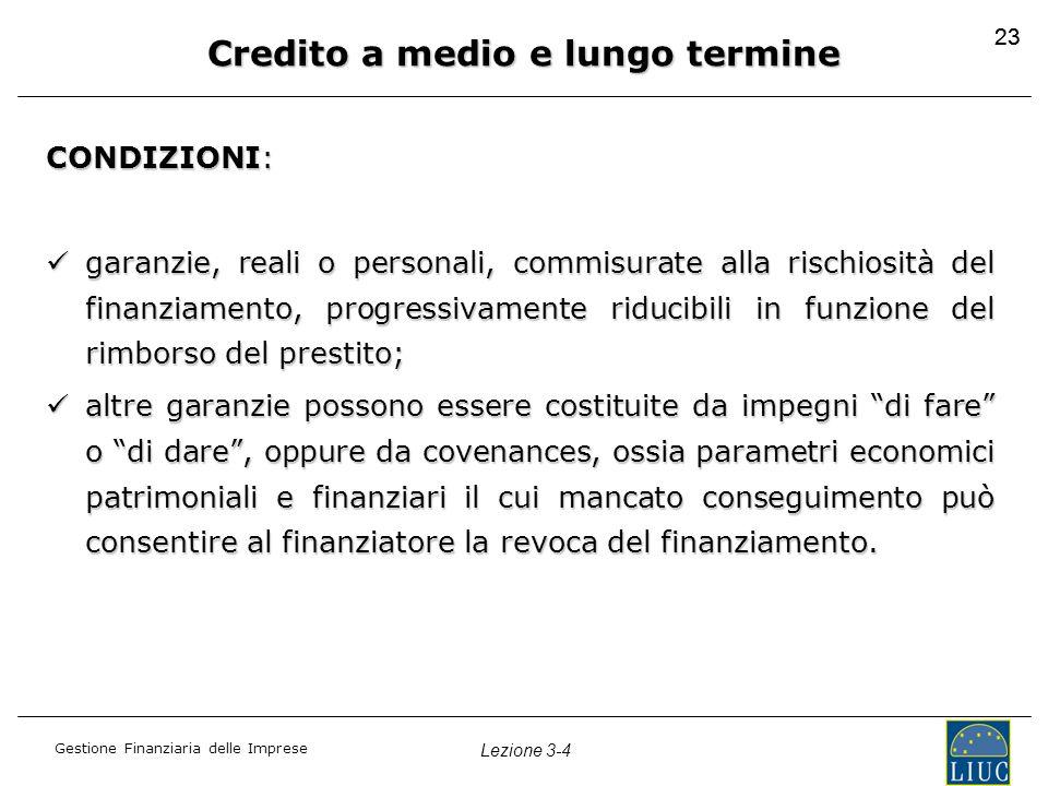 Gestione Finanziaria delle Imprese Lezione 3-4 23 Credito a medio e lungo termine CONDIZIONI: garanzie, reali o personali, commisurate alla rischiosit