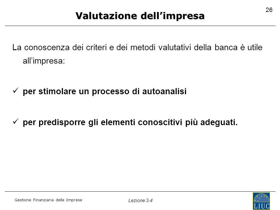 Gestione Finanziaria delle Imprese Lezione 3-4 26 La conoscenza dei criteri e dei metodi valutativi della banca è utile all'impresa: per stimolare un
