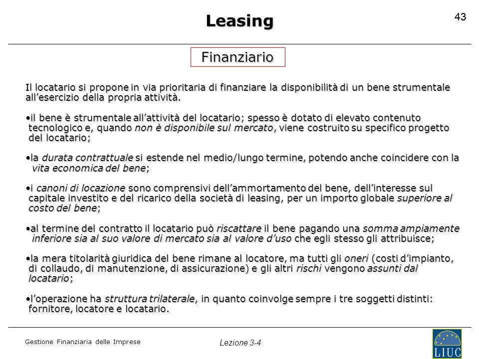 Gestione Finanziaria delle Imprese Lezione 3-4 43 Leasing Finanziario Il locatario si propone in via prioritaria di finanziare la disponibilità di un