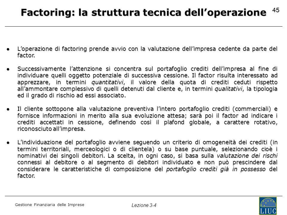 Gestione Finanziaria delle Imprese Lezione 3-4 45 Factoring: la struttura tecnica dell'operazione ●L'operazione di factoring prende avvio con la valut
