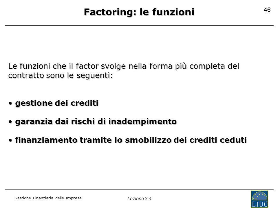 Gestione Finanziaria delle Imprese Lezione 3-4 46 Factoring: le funzioni Le funzioni che il factor svolge nella forma più completa del contratto sono