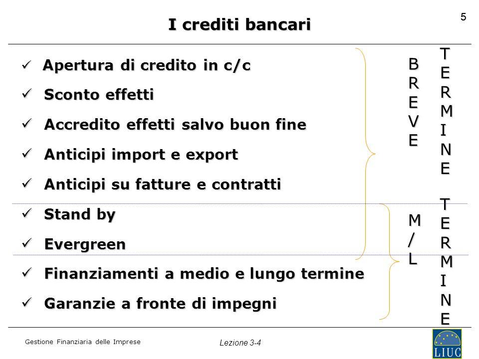 Gestione Finanziaria delle Imprese Lezione 3-4 55 I crediti bancari Apertura di credito in c/c Apertura di credito in c/c Sconto effetti Sconto effett