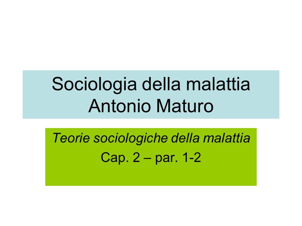 Sociologia della malattia Antonio Maturo Teorie sociologiche della malattia Cap. 2 – par. 1-2