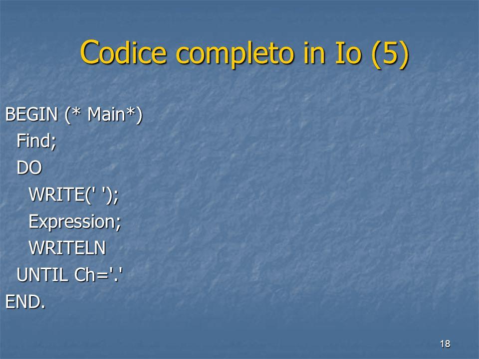18 C odice completo in Io (5) C odice completo in Io (5) BEGIN (* Main*) Find; Find; DO DO WRITE(' '); WRITE(' '); Expression; Expression; WRITELN WRI