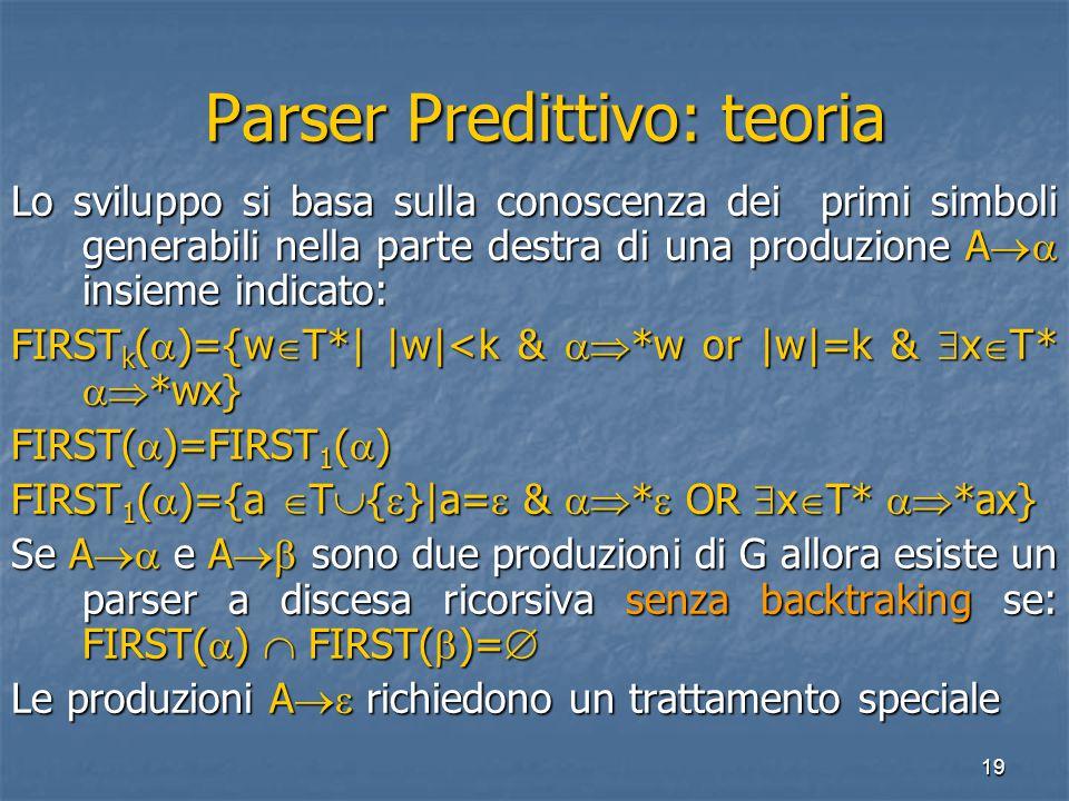 19 Parser Predittivo: teoria Parser Predittivo: teoria Lo sviluppo si basa sulla conoscenza dei primi simboli generabili nella parte destra di una produzione A  insieme indicato: FIRST k (  )={w  T*| |w|<k &  *w or |w|=k &  x  T*  *wx} FIRST(  )=FIRST 1 (  ) FIRST 1 (  )={a  T  {  }|a=  &  *  OR  x  T*  *ax} Se A  e A  sono due produzioni di G allora esiste un parser a discesa ricorsiva senza backtraking se: FIRST(  )  FIRST(  )=  Le produzioni A  richiedono un trattamento speciale