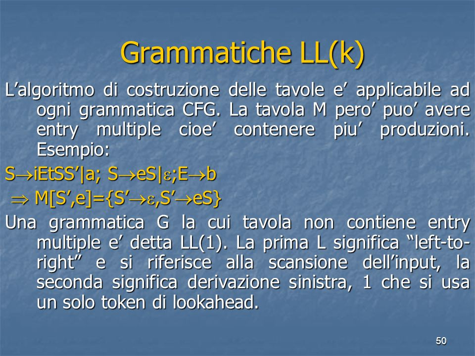 50 Grammatiche LL(k) Grammatiche LL(k) L'algoritmo di costruzione delle tavole e' applicabile ad ogni grammatica CFG.