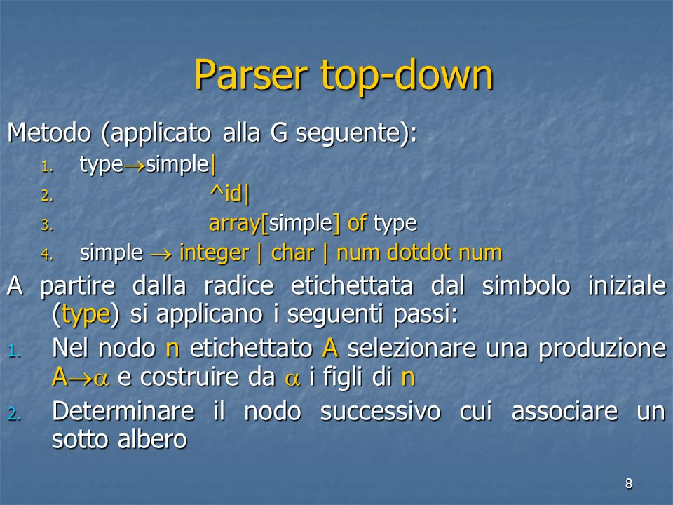 8 Parser top-down Parser top-down Metodo (applicato alla G seguente): 1. type  simple| 2. ^id| 3. array[simple] of type 4. simple  integer | char |