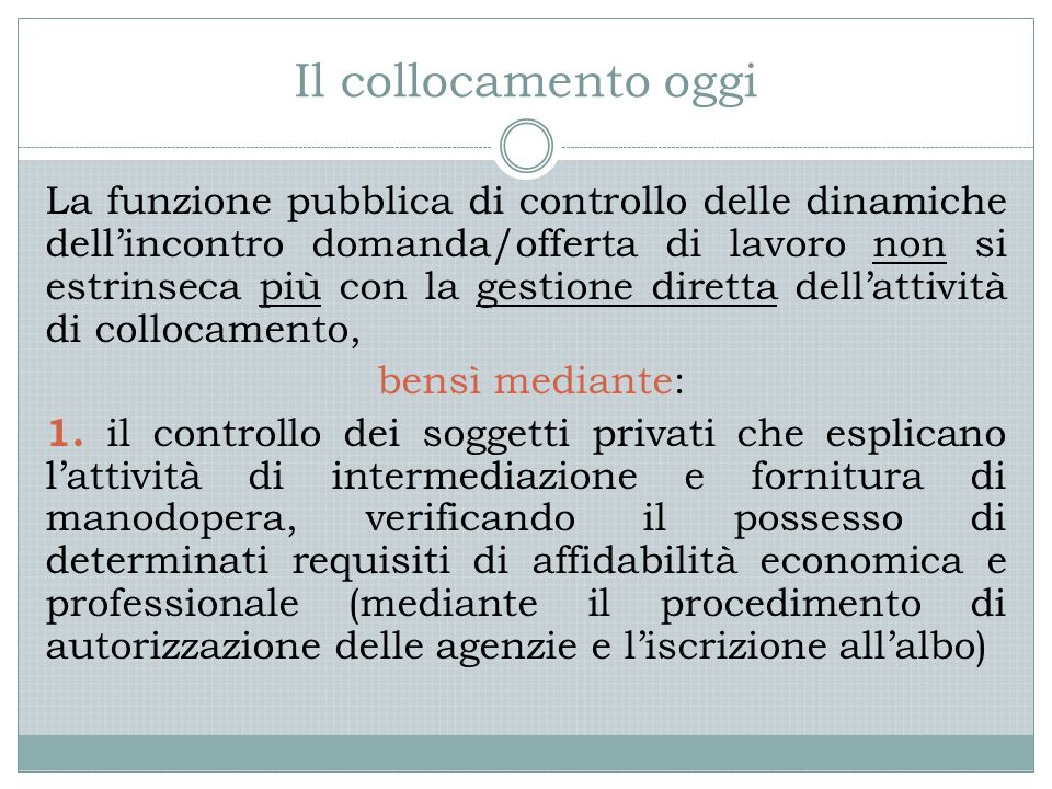 Il collocamento oggi La funzione pubblica di controllo delle dinamiche dell'incontro domanda/offerta di lavoro non si estrinseca più con la gestione diretta dell'attività di collocamento, bensì mediante: 1.
