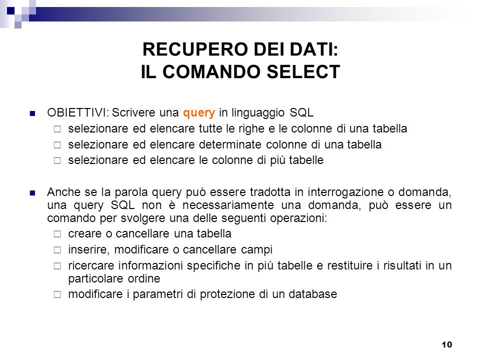 10 RECUPERO DEI DATI: IL COMANDO SELECT OBIETTIVI: Scrivere una query in linguaggio SQL  selezionare ed elencare tutte le righe e le colonne di una tabella  selezionare ed elencare determinate colonne di una tabella  selezionare ed elencare le colonne di più tabelle Anche se la parola query può essere tradotta in interrogazione o domanda, una query SQL non è necessariamente una domanda, può essere un comando per svolgere una delle seguenti operazioni:  creare o cancellare una tabella  inserire, modificare o cancellare campi  ricercare informazioni specifiche in più tabelle e restituire i risultati in un particolare ordine  modificare i parametri di protezione di un database