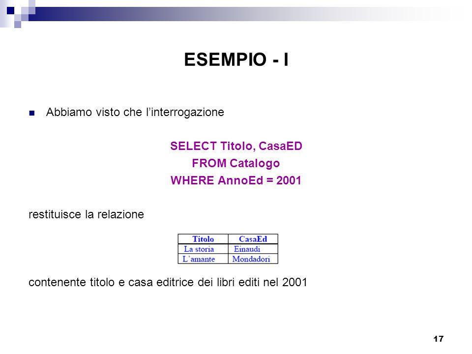 17 ESEMPIO - I Abbiamo visto che l'interrogazione SELECT Titolo, CasaED FROM Catalogo WHERE AnnoEd = 2001 restituisce la relazione contenente titolo e casa editrice dei libri editi nel 2001