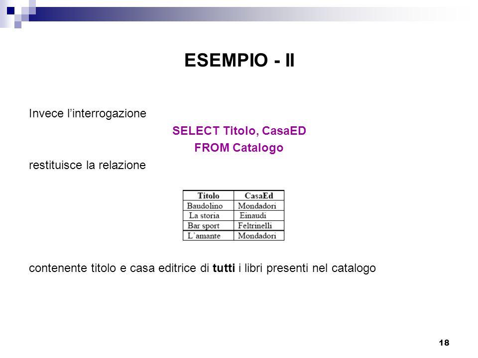 18 ESEMPIO - II Invece l'interrogazione SELECT Titolo, CasaED FROM Catalogo restituisce la relazione contenente titolo e casa editrice di tutti i libr