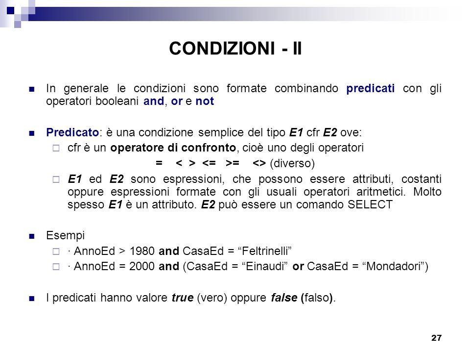 27 CONDIZIONI - II In generale le condizioni sono formate combinando predicati con gli operatori booleani and, or e not Predicato: è una condizione semplice del tipo E1 cfr E2 ove:  cfr è un operatore di confronto, cioè uno degli operatori = = <> (diverso)  E1 ed E2 sono espressioni, che possono essere attributi, costanti oppure espressioni formate con gli usuali operatori aritmetici.