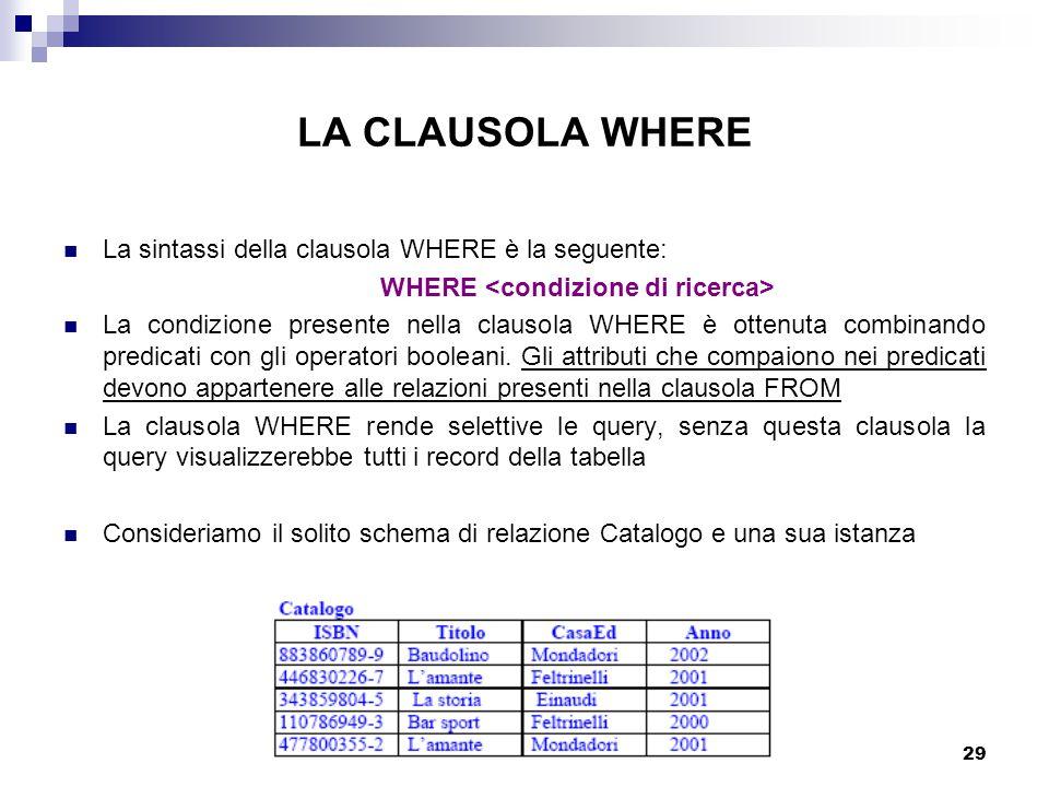 29 LA CLAUSOLA WHERE La sintassi della clausola WHERE è la seguente: WHERE La condizione presente nella clausola WHERE è ottenuta combinando predicati con gli operatori booleani.