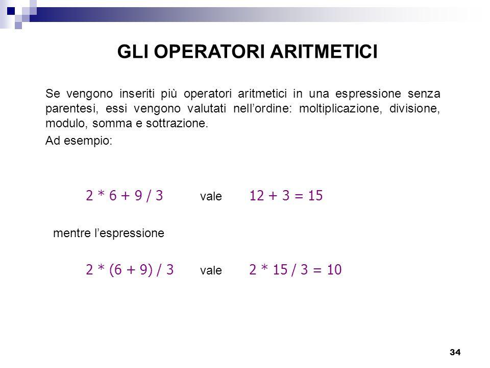 34 GLI OPERATORI ARITMETICI 2 * 6 + 9 / 3 vale 12 + 3 = 15 mentre l'espressione 2 * (6 + 9) / 3 vale 2 * 15 / 3 = 10 Se vengono inseriti più operatori aritmetici in una espressione senza parentesi, essi vengono valutati nell'ordine: moltiplicazione, divisione, modulo, somma e sottrazione.