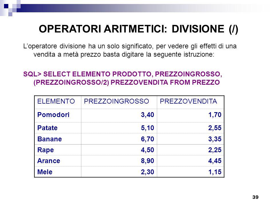 39 L'operatore divisione ha un solo significato, per vedere gli effetti di una vendita a metà prezzo basta digitare la seguente istruzione: SQL> SELEC
