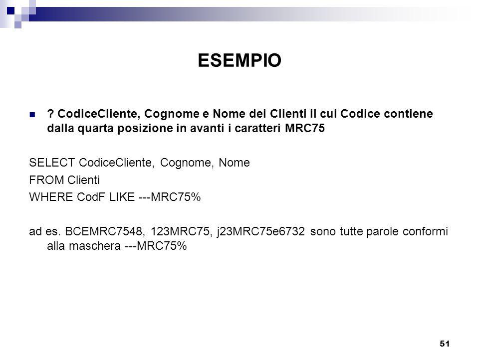 51 ESEMPIO ? CodiceCliente, Cognome e Nome dei Clienti il cui Codice contiene dalla quarta posizione in avanti i caratteri MRC75 SELECT CodiceCliente,