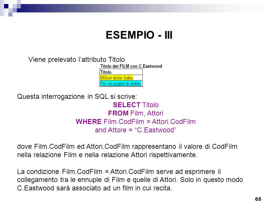 65 ESEMPIO - III Viene prelevato l'attributo Titolo Questa interrogazione in SQL si scrive: SELECT Titolo FROM Film, Attori WHERE Film.CodFilm = Attor