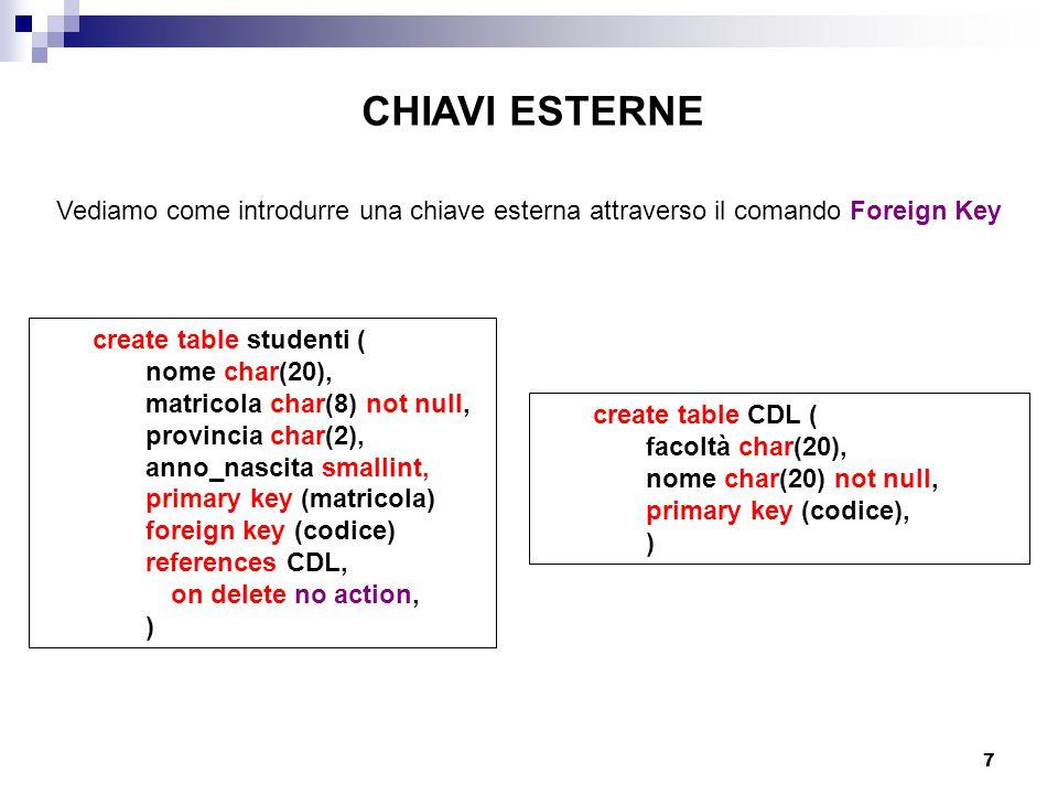 7 CHIAVI ESTERNE Vediamo come introdurre una chiave esterna attraverso il comando Foreign Key create table studenti ( nome char(20), matricola char(8) not null, provincia char(2), anno_nascita smallint, primary key (matricola) foreign key (codice) references CDL, on delete no action, ) create table CDL ( facoltà char(20), nome char(20) not null, primary key (codice), )