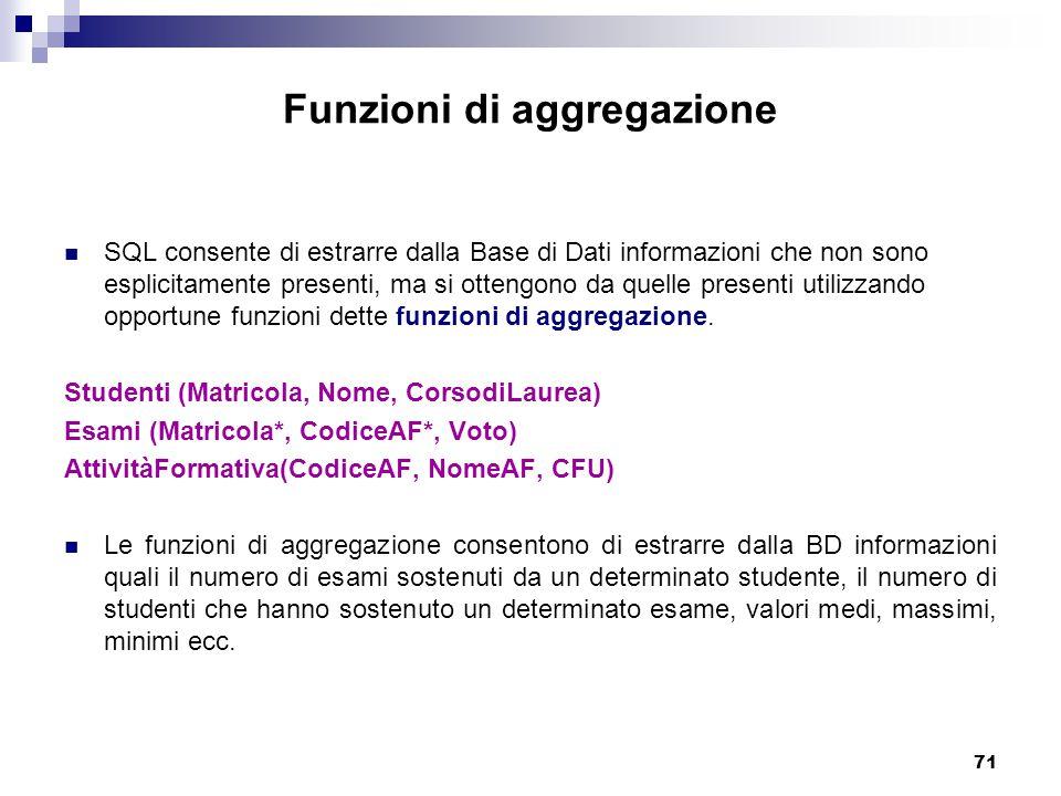 71 Funzioni di aggregazione SQL consente di estrarre dalla Base di Dati informazioni che non sono esplicitamente presenti, ma si ottengono da quelle presenti utilizzando opportune funzioni dette funzioni di aggregazione.