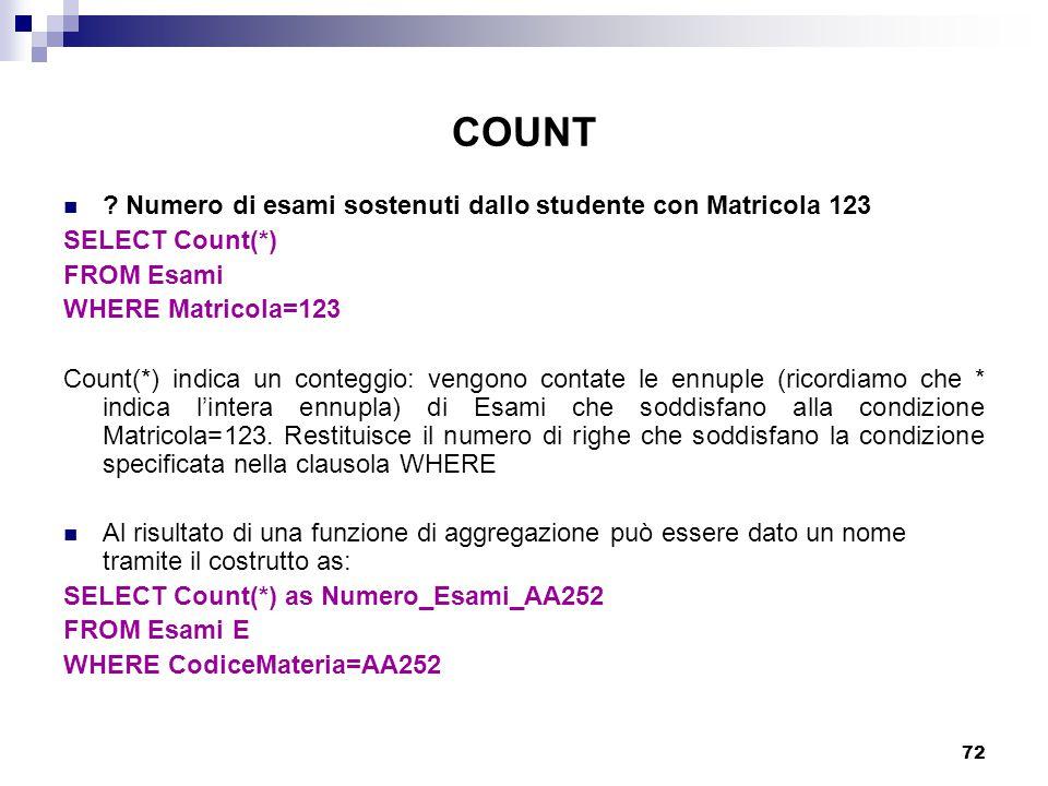 72 COUNT ? Numero di esami sostenuti dallo studente con Matricola 123 SELECT Count(*) FROM Esami WHERE Matricola=123 Count(*) indica un conteggio: ven