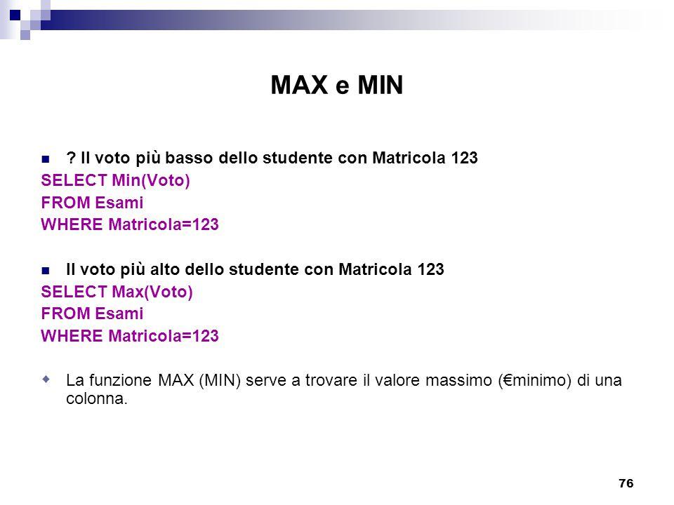 76 MAX e MIN ? Il voto più basso dello studente con Matricola 123 SELECT Min(Voto) FROM Esami WHERE Matricola=123 Il voto più alto dello studente con