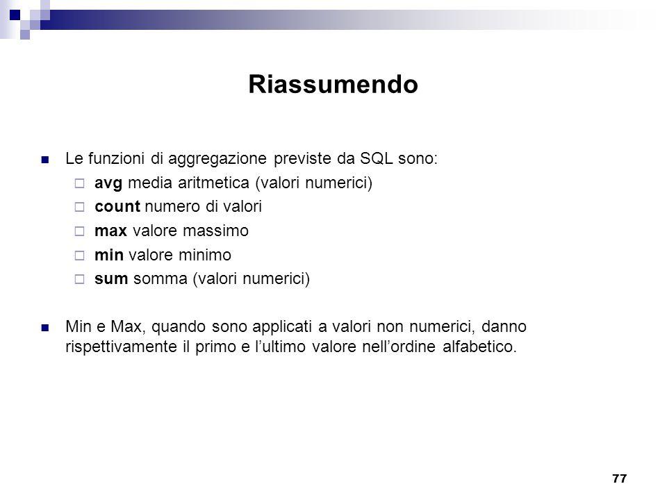 77 Riassumendo Le funzioni di aggregazione previste da SQL sono:  avg media aritmetica (valori numerici)  count numero di valori  max valore massim