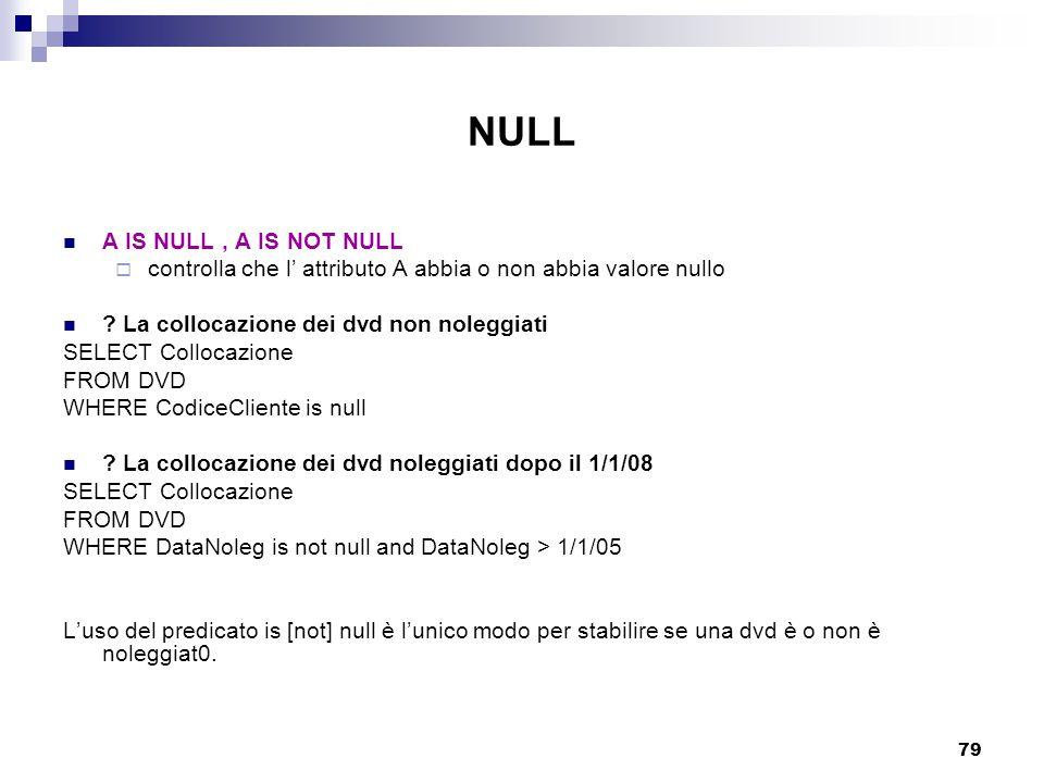 79 NULL A IS NULL, A IS NOT NULL  controlla che l' attributo A abbia o non abbia valore nullo ? La collocazione dei dvd non noleggiati SELECT Colloca