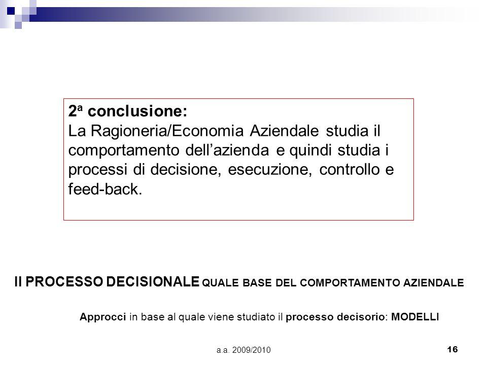 a.a. 2009/201016 2 a conclusione: La Ragioneria/Economia Aziendale studia il comportamento dell'azienda e quindi studia i processi di decisione, esecu
