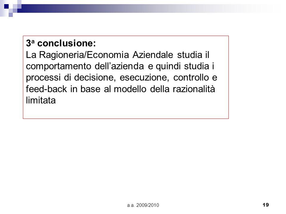 a.a. 2009/201019 3 a conclusione: La Ragioneria/Economia Aziendale studia il comportamento dell'azienda e quindi studia i processi di decisione, esecu