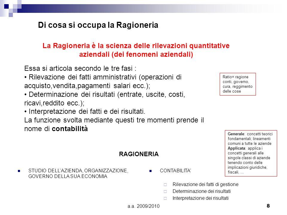 a.a. 2009/20108 Di cosa si occupa la Ragioneria La Ragioneria è la scienza delle rilevazioni quantitative aziendali (dei fenomeni aziendali) Essa si a