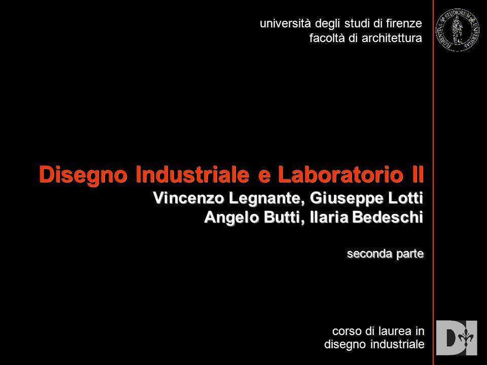Disegno Industriale e Laboratorio II Vincenzo Legnante, Giuseppe Lotti Angelo Butti, Ilaria Bedeschi seconda parte corso di laurea in disegno industri
