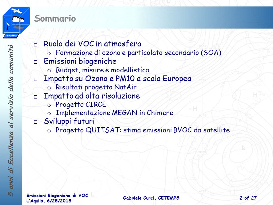 5 anni di Eccellenza al servizio della comunità Emissioni Biogeniche di VOC L'Aquila, 6/25/2015 Gabriele Curci, CETEMPS3 of 27 Ruolo dei VOC in atmosfera Sole NO 2 NO x ossidi di azoto NO O3O3 RO 2 Potere ossidante o autopulente dell'atmosfera (OH) Clima Qualità dell'aria Radiazione (SOA) OH CO VOC CH 4 Volatile Organic Compounds RCHO Aerosol SOA VOC:NO x