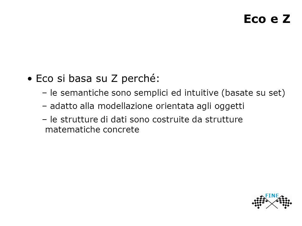 Eco e Z Eco si basa su Z perché: – le semantiche sono semplici ed intuitive (basate su set) – adatto alla modellazione orientata agli oggetti – le str
